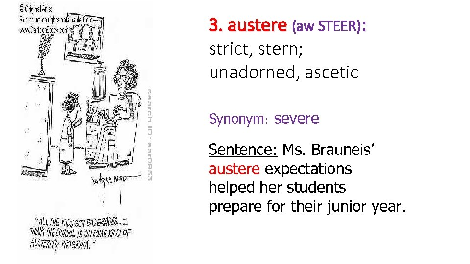 3. austere (aw STEER): strict, stern; unadorned, ascetic Synonym: severe Sentence: Ms. Brauneis' austere