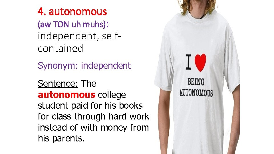 4. autonomous (aw TON uh muhs): independent, selfcontained Synonym: independent Sentence: The autonomous college
