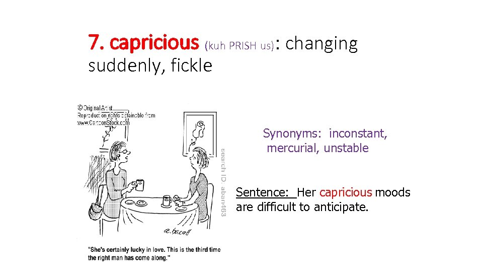 7. capricious (kuh PRISH us): changing suddenly, fickle Synonyms: inconstant, mercurial, unstable Sentence: Her