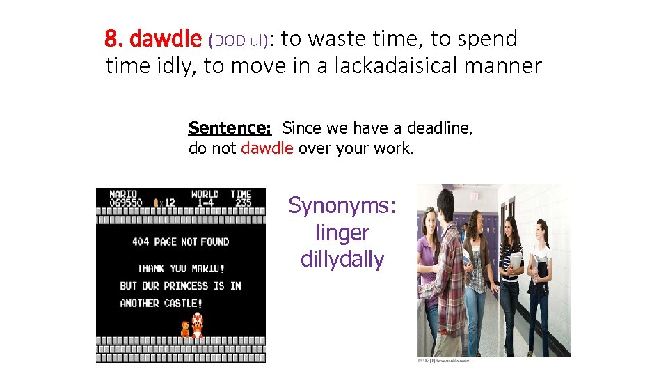 8. dawdle (DOD ul): to waste time, to spend time idly, to move in