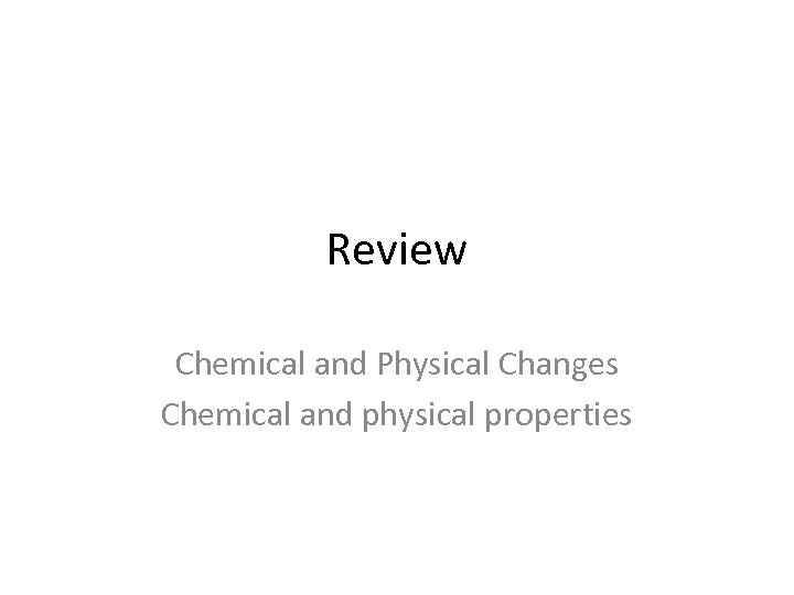 Review Chemical and Physical Changes Chemical and physical properties