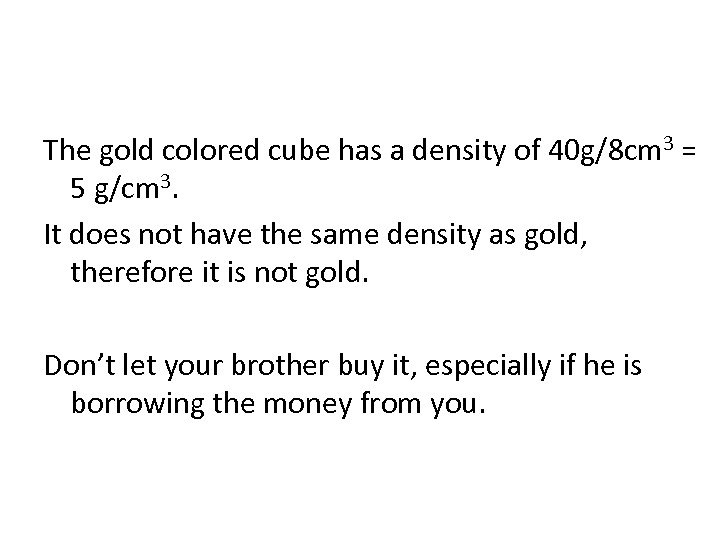 The gold colored cube has a density of 40 g/8 cm 3 = 5