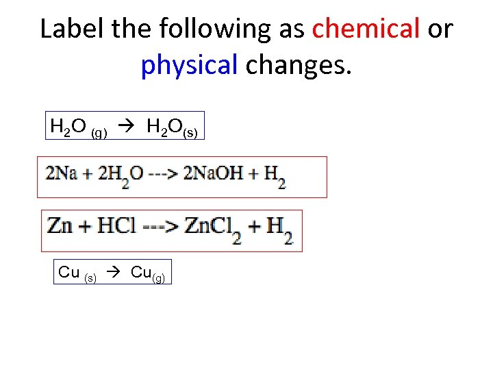 Label the following as chemical or physical changes. H 2 O (g) H 2