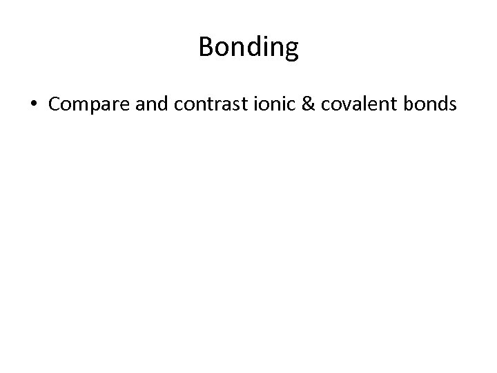 Bonding • Compare and contrast ionic & covalent bonds