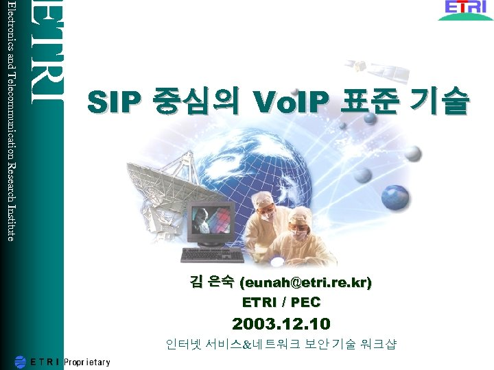 ETRI Electronics and Telecommunication Research Institute SIP 중심의 Vo. IP 표준 기술 김 은숙