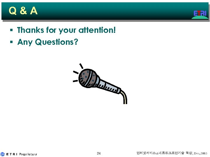 Q&A § Thanks for your attention! § Any Questions? 24 인터넷서비스&네트워크보안기술 웍샵, Dec. ,