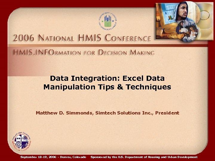 Data Integration: Excel Data Manipulation Tips & Techniques Matthew D. Simmonds, Simtech Solutions Inc.