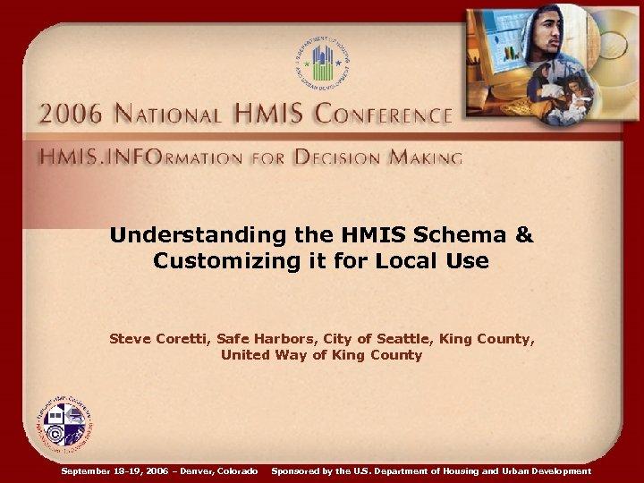 Understanding the HMIS Schema & Customizing it for Local Use Steve Coretti, Safe Harbors,