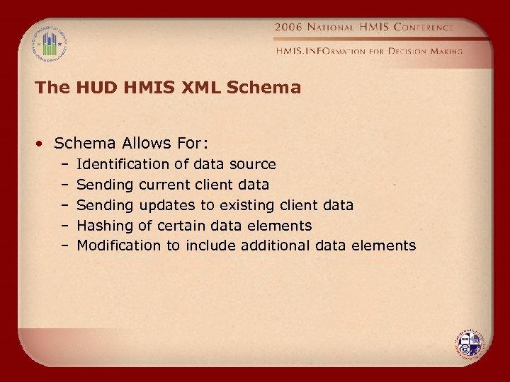 The HUD HMIS XML Schema • Schema Allows For: – – – Identification of
