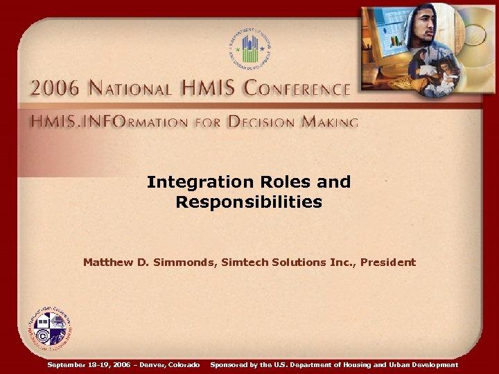 Integration Roles and Responsibilities Matthew D. Simmonds, Simtech Solutions Inc. , President September 18