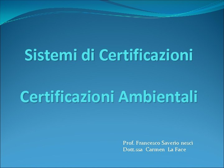 Sistemi di Certificazioni Ambientali Prof. Francesco Saverio nesci Dott. ssa Carmen La Face