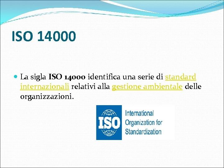 ISO 14000 La sigla ISO 14000 identifica una serie di standard internazionali relativi alla