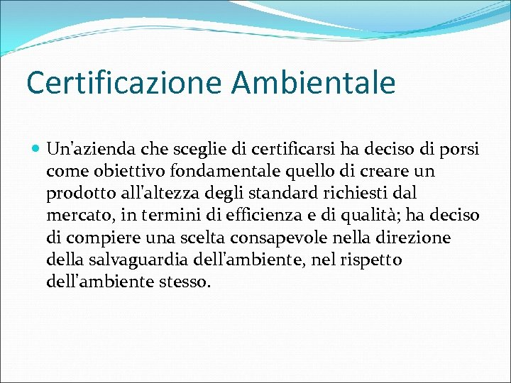 Certificazione Ambientale Un'azienda che sceglie di certificarsi ha deciso di porsi come obiettivo fondamentale