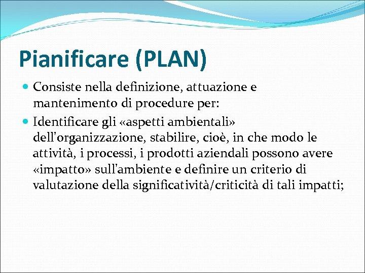 Pianificare (PLAN) Consiste nella definizione, attuazione e mantenimento di procedure per: Identificare gli «aspetti