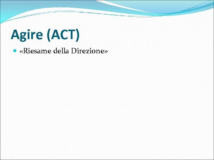 Agire (ACT) «Riesame della Direzione»
