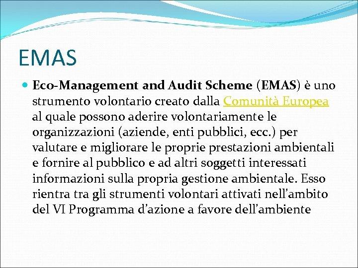 EMAS Eco-Management and Audit Scheme (EMAS) è uno strumento volontario creato dalla Comunità Europea