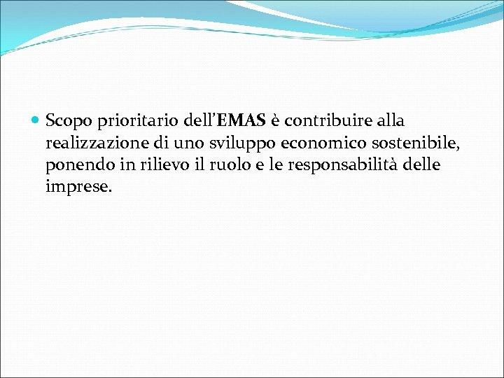 Scopo prioritario dell'EMAS è contribuire alla realizzazione di uno sviluppo economico sostenibile, ponendo