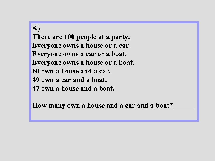 8. ) There are 100 people at a party. Everyone owns a house or