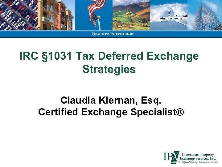 IRC § 1031 Tax Deferred Exchange Strategies Claudia Kiernan, Esq. Certified Exchange Specialist®