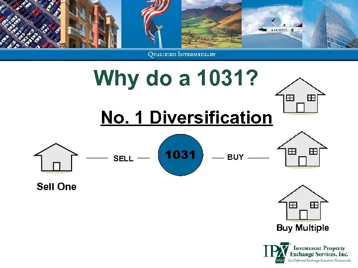 Why do a 1031? No. 1 Diversification SELL 1031 BUY Sell One Buy Multiple