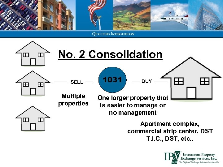 No. 2 Consolidation SELL Multiple properties 1031 BUY One larger property that is easier