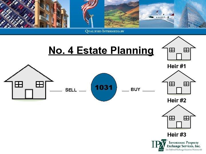 No. 4 Estate Planning Heir #1 SELL 1031 BUY Heir #2 Heir #3