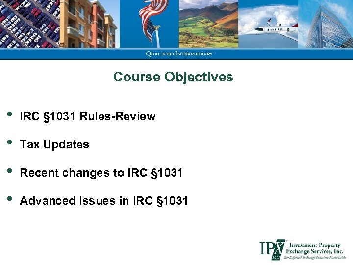 Course Objectives • IRC § 1031 Rules-Review • Tax Updates • Recent changes to