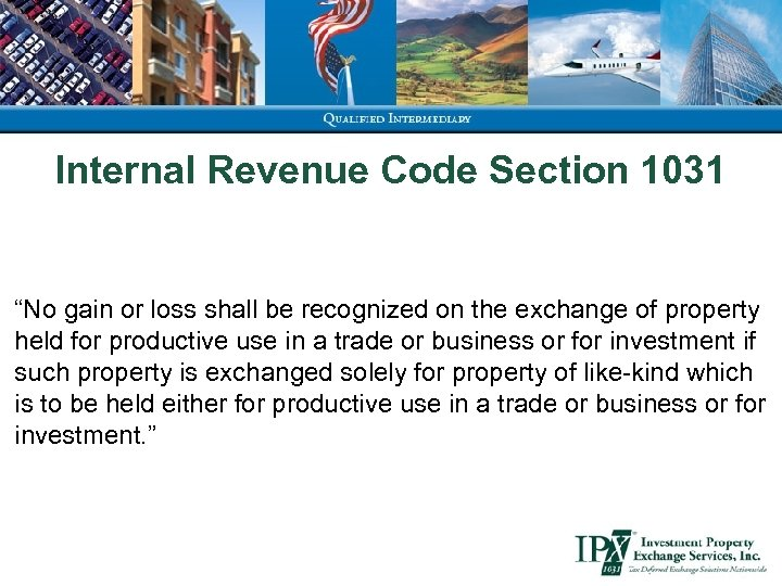 """Internal Revenue Code Section 1031 """"No gain or loss shall be recognized on the"""