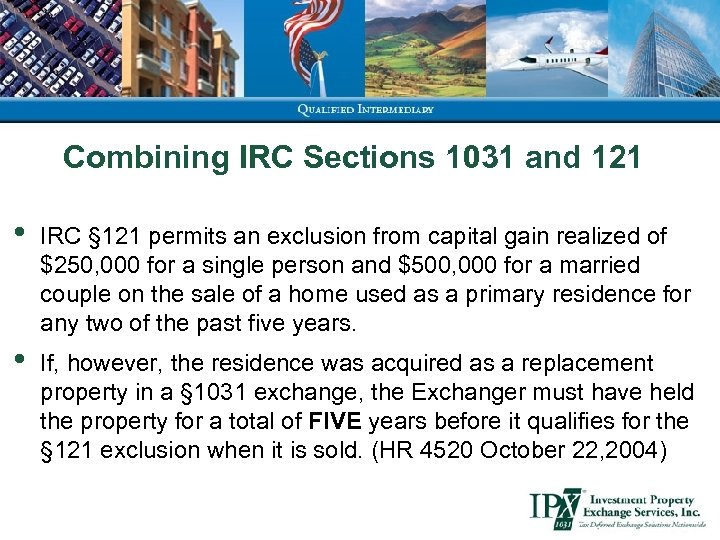 Combining IRC Sections 1031 and 121 • IRC § 121 permits an exclusion from
