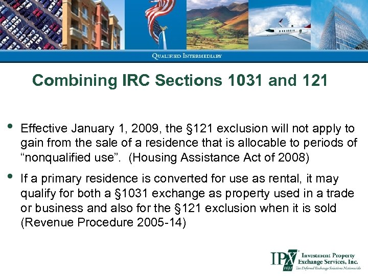 Combining IRC Sections 1031 and 121 • Effective January 1, 2009, the § 121