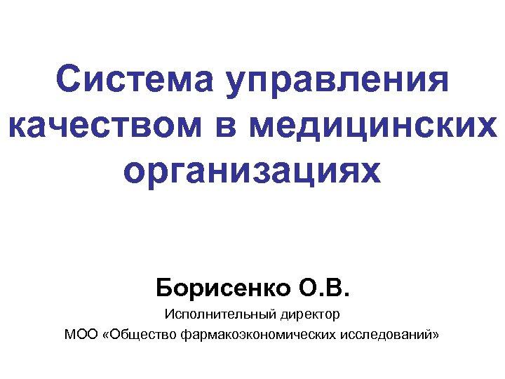 Система управления качеством в медицинских организациях Борисенко О. В. Исполнительный директор МОО «Общество фармакоэкономических