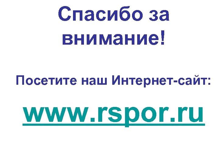 Спасибо за внимание! Посетите наш Интернет-сайт: www. rspor. ru