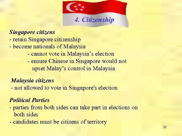 4. Citizenship Singapore citizens - retain Singapore citizenship - become nationals of Malaysia -