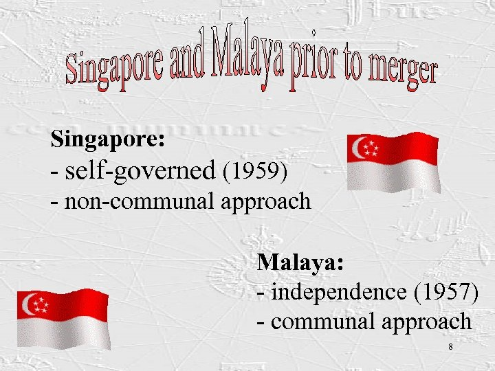 Singapore: - self-governed (1959) - non-communal approach Malaya: - independence (1957) - communal approach