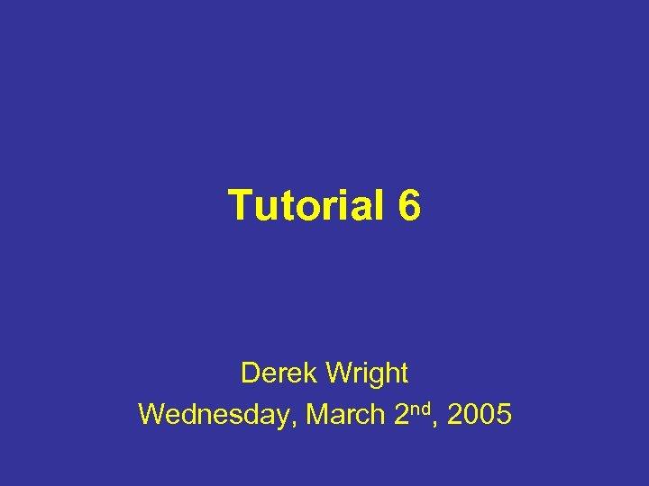 Tutorial 6 Derek Wright Wednesday, March 2 nd, 2005