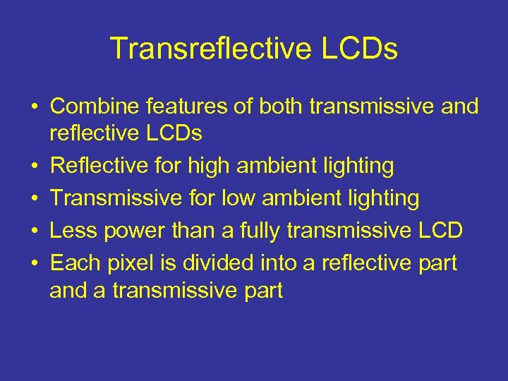 Transreflective LCDs • Combine features of both transmissive and reflective LCDs • Reflective for