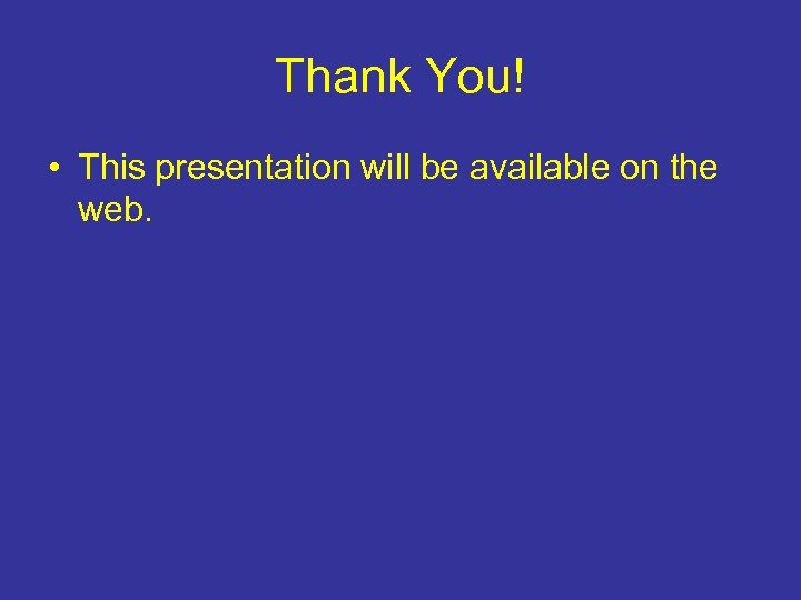 Thank You! • This presentation will be available on the web.