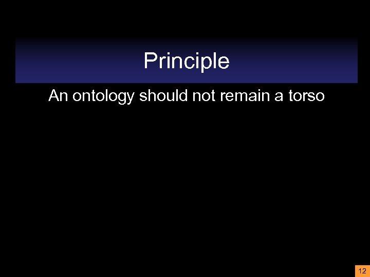 Principle An ontology should not remain a torso 12