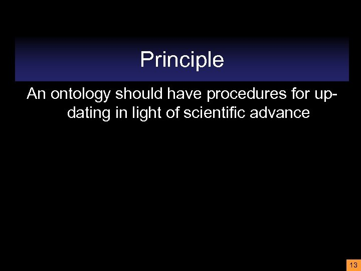 Principle An ontology should have procedures for updating in light of scientific advance 13