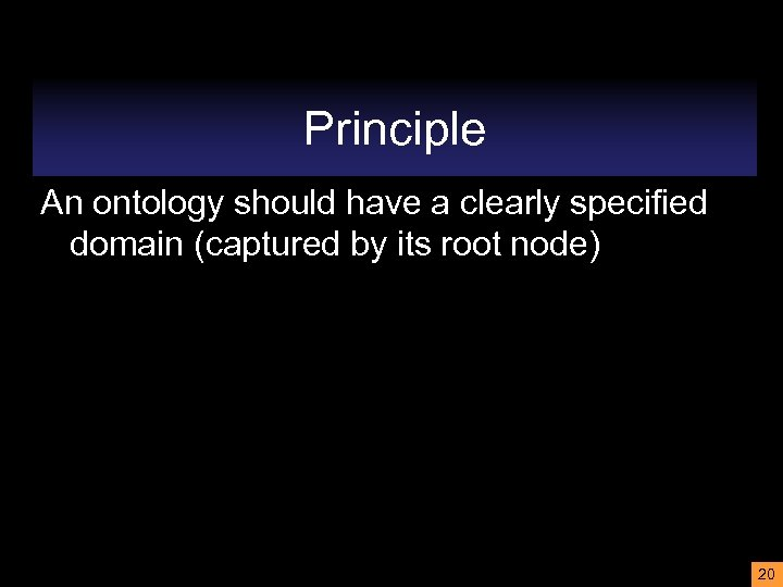 Principle An ontology should have a clearly specified domain (captured by its root node)