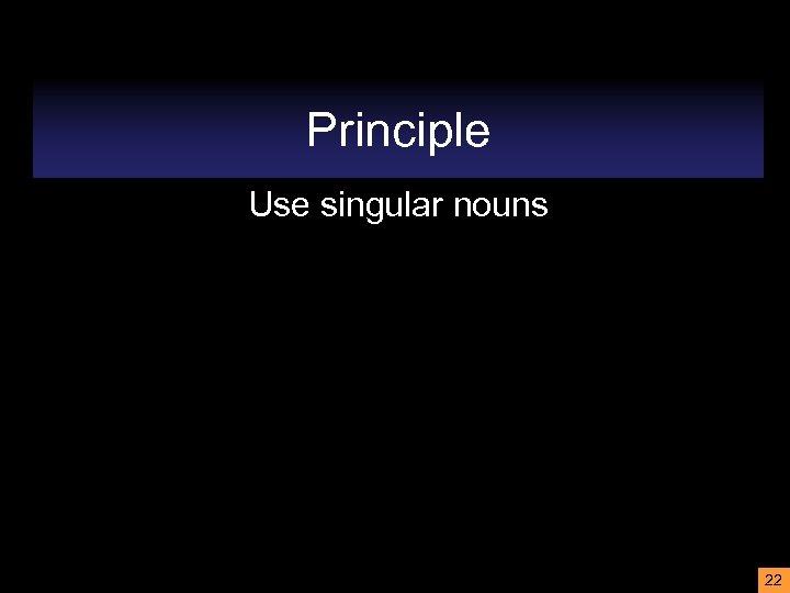 Principle Use singular nouns 22