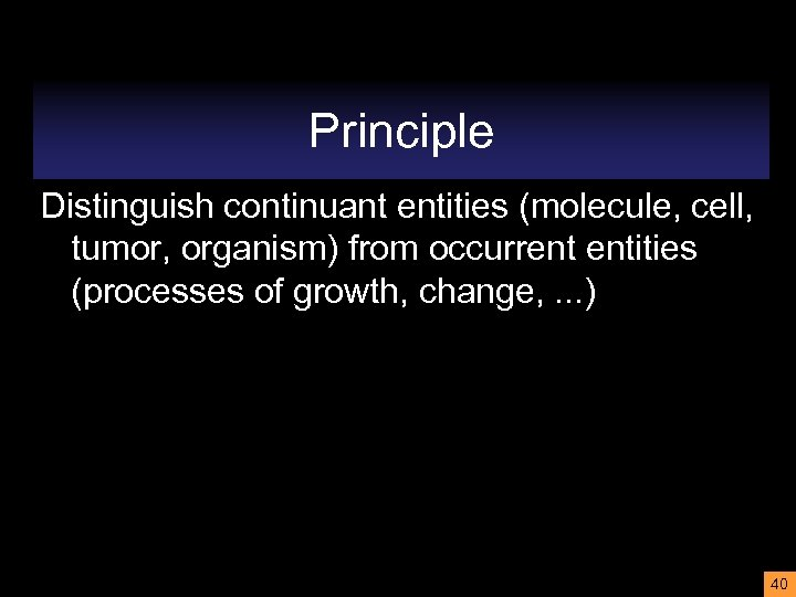 Principle Distinguish continuant entities (molecule, cell, tumor, organism) from occurrent entities (processes of growth,