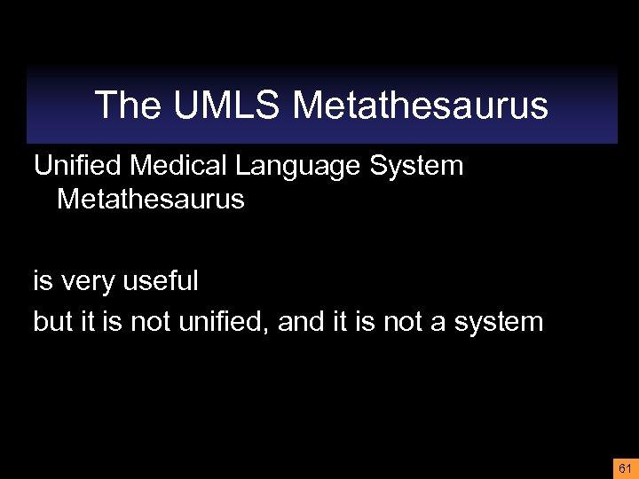 The UMLS Metathesaurus Unified Medical Language System Metathesaurus is very useful but it is
