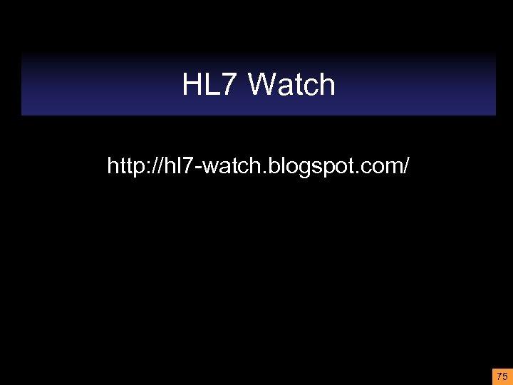 HL 7 Watch http: //hl 7 -watch. blogspot. com/ 75