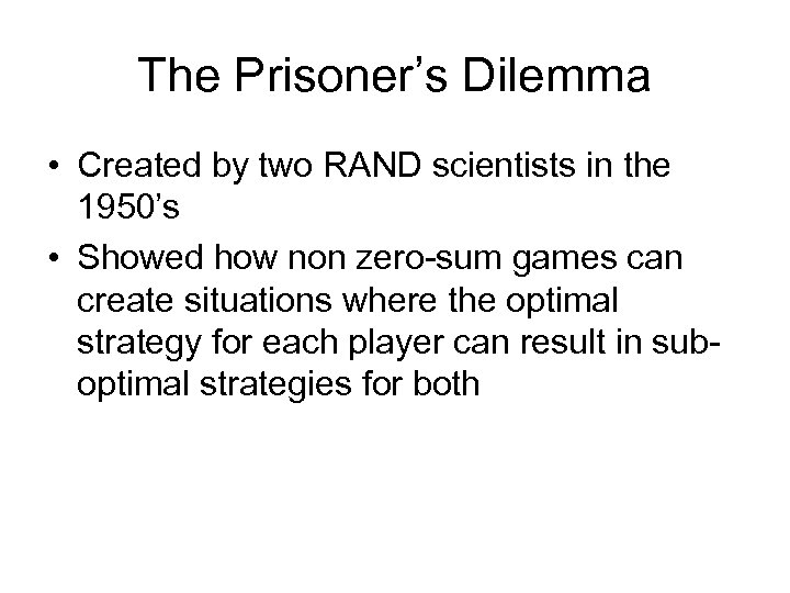 The Prisoner's Dilemma • Created by two RAND scientists in the 1950's • Showed