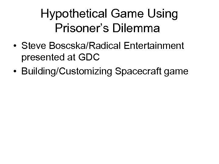 Hypothetical Game Using Prisoner's Dilemma • Steve Boscska/Radical Entertainment presented at GDC • Building/Customizing