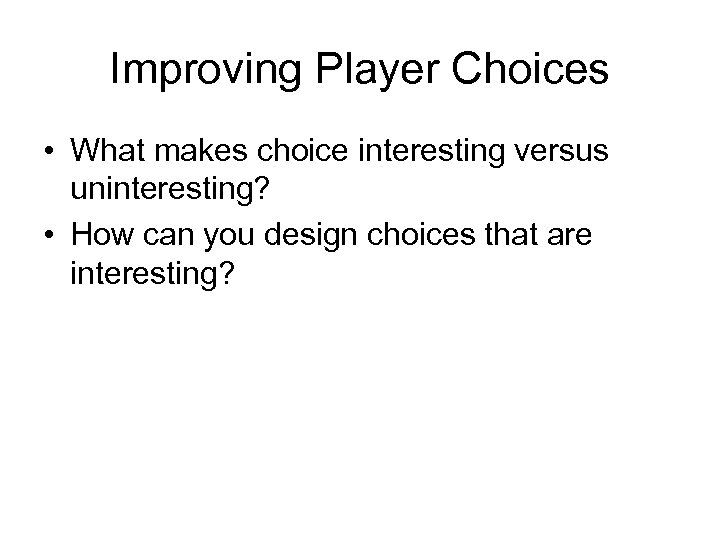 Improving Player Choices • What makes choice interesting versus uninteresting? • How can you