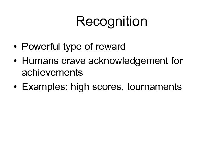 Recognition • Powerful type of reward • Humans crave acknowledgement for achievements • Examples: