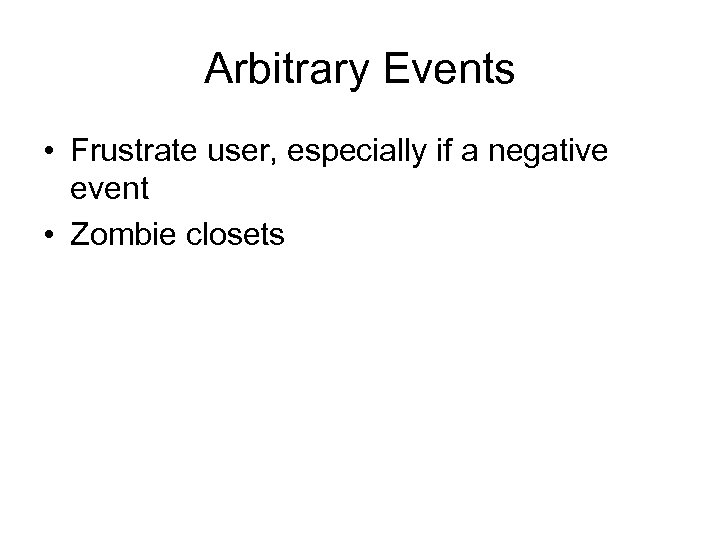 Arbitrary Events • Frustrate user, especially if a negative event • Zombie closets