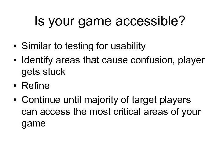 Is your game accessible? • Similar to testing for usability • Identify areas that
